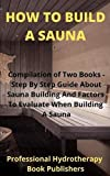 How to Build A Sauna: Compilation of Two Books - Step By Step Guide About Sauna Building And Factors To Evaluate When Building A Sauna (Sauna Building Guide)