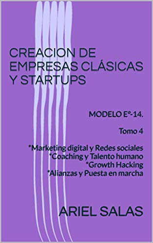 CREACION DE EMPRESAS CLÁSICAS Y STARTUPS: MODELO E°-14. Tomo 4 *Marketing digital y Redes sociales *Coaching y Talento humano *Growth Hacking *Alianzas y Puesta en marcha