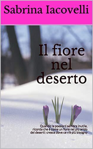 Il fiore nel deserto : Quando la poesia ti sembra inutile, ricorda che è come un fiore nel più arido dei deserti: cresce dove ce n'è più bisogno