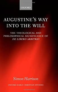 Augustine's Way into the Will: The Theological and Philosophical Significance of De libero arbitrio (Oxford Early Christian Studies)