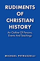 Rudiments of Christian History: An Outline of Persons, Events, and Teachings