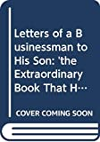 Letters of a Businessman to His Son: 'the Extraordinary Book That Has Changed a Million Business Lives'
