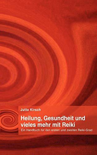 Heilung, Gesundheit und vieles mehr mit Reiki: Ein Handbuch für den ersten und zweiten Reiki-Grad