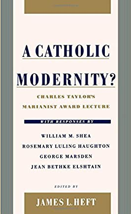 A Catholic Modernity?: Charles Taylors Marianist Award Lecture, with responses by William M. Shea, Rosemary Luling Haughton, George Marsden, and Jean Bethke Elshtain by Unknown(1999-09-30)