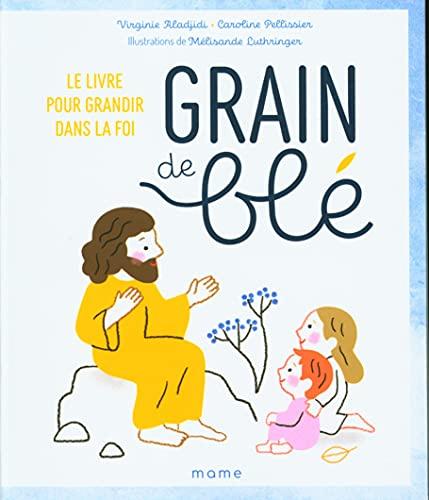 Grain de blé. Le livre pour grandir dans la foi