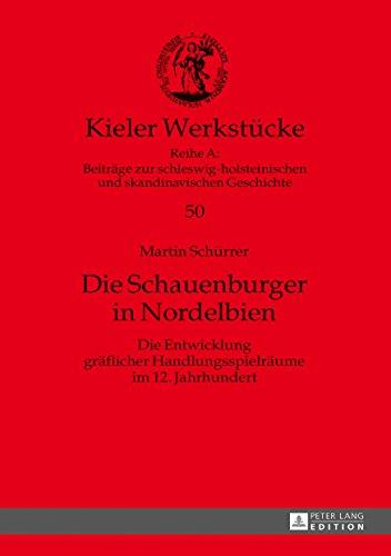 Die Schauenburger in Nordelbien: Die Entwicklung gräflicher Handlungsspielräume im 12. Jahrhundert (Kieler Werkstücke: Reihe A: Beiträge zur ... und skandinavischen Geschichte, Band 50)
