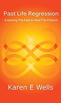 Past Life Regression: Exploring The Past To Heal The Present by [Karen E Wells]
