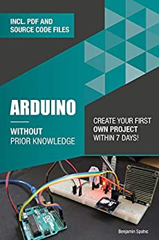 Arduino Without Prior Knowledge: Create your own first project within 7 days (Become an Engineer Without Prior Knowledge) by [Benjamin Spahic]