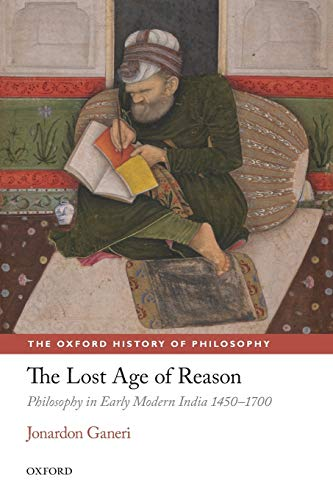 The Lost Age of Reason: Philosophy In Early Modern India 1450-1700 (Oxford History Of Philosophy) (The Oxford History of