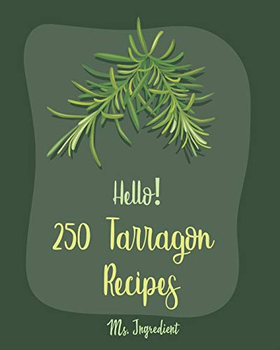 Hello! 250 Tarragon Recipes: Best Tarragon Cookbook Ever For Beginners [Book 1]