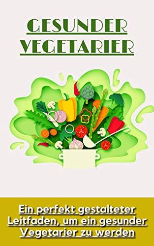 Gesunder Vegetarier: Ein perfekt gestalteter Leitfaden, um ein gesunder Vegetarier zu werden
