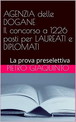 AGENZIA delle DOGANE Il concorso a 1226 posti per LAUREATI e DIPLOMATI: La prova preselettiva (Corsi e Concorsi STUDIOPIGI Vol. 2)
