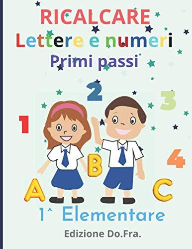 Ricalcare lettere e numeri: Primi passi scuola elementare. Impariamo a scrivere, tracciare, ricalcare, lettere, numeri e disegni da colorare. (Per i ... scuola materna, età prescolare e scolare.)