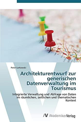 Architekturentwurf zur generischen Datenverwaltung im Tourismus: Integrierte Verwaltung und Abfrage von Daten im räumlichen, zeitlichen und thematischen Kontext