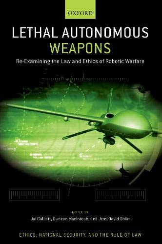 Lethal Autonomous Weapons: Re-Examining the Law and Ethics of Robotic Warfare (ETHICS NATIONAL SECURITY RULE LAW SERIES)