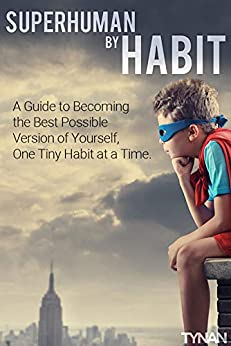 Superhuman by Habit: A Guide to Becoming the Best Possible Version of Yourself, One Tiny Habit at a Time by [Tynan]