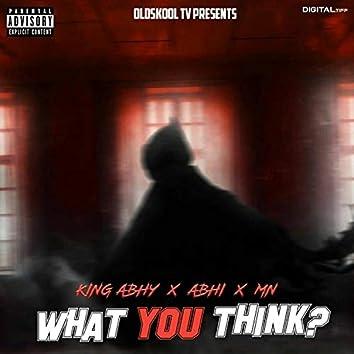What You Think (King Abhy x Abhi 604 x Mn)