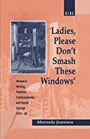 Ladies, Please Don't Smash These Windows: Women's Writing, Feminist Consciousness and Social Change 1918-38 (Cross-Cultural Perspectives on Women)