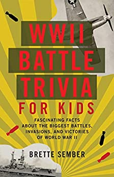 WWII Battle Trivia for Kids: Fascinating Facts about the Biggest Battles, Invasions and Victories of World War II by [Brette Sember]