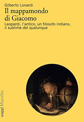 Il mappamondo di Giacomo: Leopardi, l'antico, un filosofo indiano, il sublime del qualunque (Italian Edition)