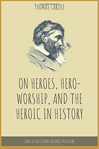On Heroes, Hero-worship, and the Heroic in History By Thomas Carlyle: Series of Six Lectures on Heroes in History (Annotated)