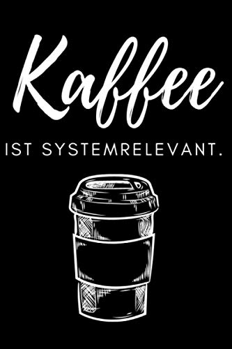 Kaffee ist systemrelevant.: Notizbuch, Kaffee-Design für Genießer I Eintragen von Notizen, Terminen, Aufgaben & Ideen I ca. DINA5 I ca. 120 Seiten I Geschenk für Kollegen, Freunde, Bekannte, Familie