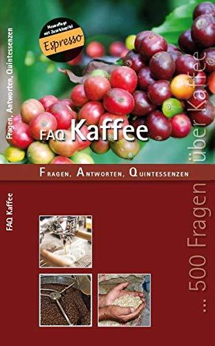 FAQ KAFFEE: Fragen, Antworten Quintessenzen: Fragen, Antworten, Quintessenzen - Das Handbuch der Kaffeewelten