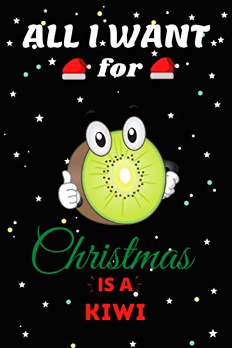 All I Want For Christmas Is A Kiwi Lined Notebook: Cute Christmas Journal Notebook For Kids, Men ,Women ,Friends .Who Loves Christmas And Kiwi . Gifts for Christmas Day, Holiday and Foods lovers.