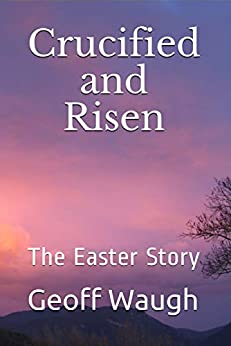 [Geoff Waugh]のCrucified and Risen: The Easter Story (English Edition)