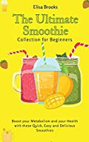 The Ultimate Smoothie Collection for Beginners: Boost your Metabolism and your Health with these Quick, Easy and Delicious Smoothies