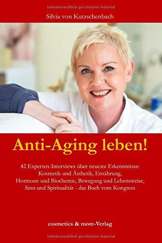Anti-Aging leben!: 42 Experten-Interviews über neueste Erkenntnisse: Kosmetik und Ästhetik, Ernährung, Hormone und Biochemie, Bewegung und Lebensweise, Sinn und Spiritualität - das Buch vom Kongress