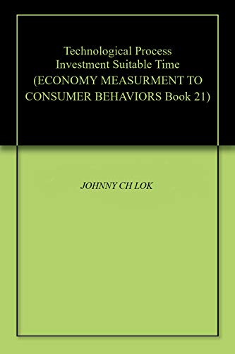 Technological Process Investment Suitable Time (ECONOMY MEASURMENT TO CONSUMER BEHAVIORS Book 21) (English Edition)