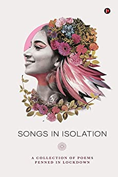 Songs Of Isolation : A Collection of poems penned in lockdown by [Various Authors]