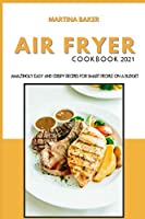 Air Fryer Cookbook 2021: Amazing Easy And Crispy Recipes for Smart People on a Budget