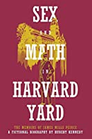 Sex and Math in Harvard Yard: The Memoirs of James Mills Peirce: A Fictional Biography