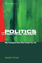 The Politics of Practical Reason: Why Theological Ethics Must Change Your Life (Theopolitical Visions Book 10)