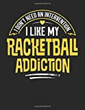 I Don't Need an Intervention I Like My Racketball Addiction: 8.5x11 Funny Racketball Notebook Journal Gift for Men Women Boys and Girls
