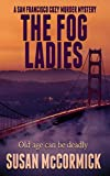 The Fog Ladies: a lighthearted, humorous whodunnit cozy murder mystery with female senior sleuths, dogs, cats, and food (A San Francisco Cozy Murder Mystery Book 1)