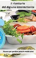 Il ricettario del digiuno intermittente: Ricette per perdere peso in modo sano. Intermittent Cookbook (Italian Edition)