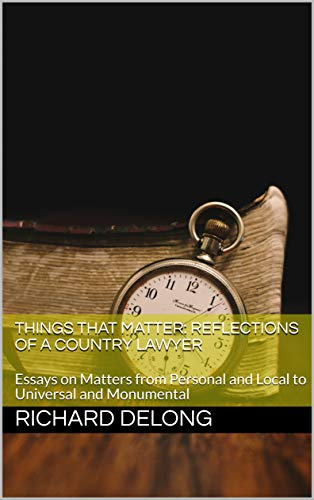 Things That Matter: Reflections of a Country Lawyer: Essays on Matters from Personal and Local to Universal and Monumental