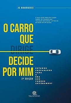 O carro que dirige / decide por mim: Estamos preparados para a era dos Carros Autônomos? por [JC Rodrigues]