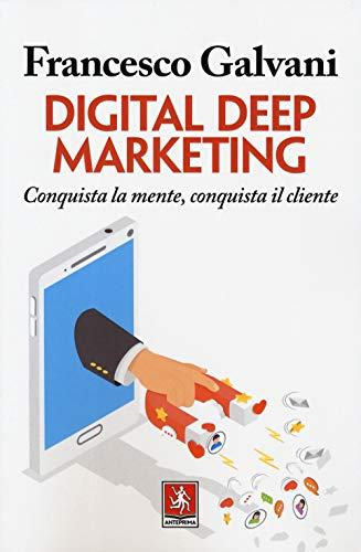 Digital deep marketing. Conquista la mente, conquista il cliente