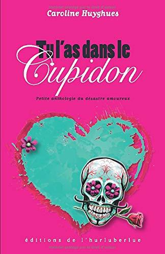 Tu l'as dans le Cupidon: Petite anthologie du désastre amoureux