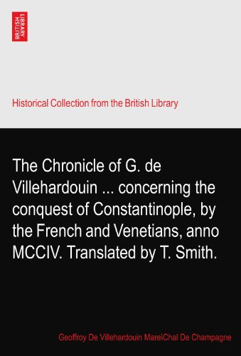The Chronicle of G. de Villehardouin ... concerning the conquest of Constantinople, by the French and Venetians, anno MCCIV. Translated by T. Smith.