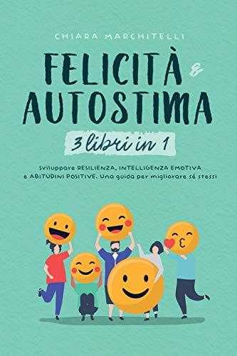 FELICITÀ E AUTOSTIMA 3 libri in 1: Sviluppare Resilienza, Intelligenza Emotiva e Abitudini Positive. Una guida per migliorare sé stessi