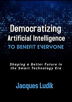 Democratizing Artificial Intelligence to Benefit Everyone: Shaping a Better Future in the Smart Technology Era by [Jacques Ludik]