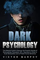Dark Psychology: The Effective Guide to Discover the Powerful Secrets of Brainwashing, Persuasion, NPL, Hypnotism in Order to Avoid Manipulation and to Predict Human Behavior