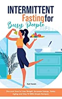 Intermittent Fasting for Busy People: Discover How to Stay Fit, Reset Metabolism and Increase Energy With Amazing and Tasty Recipes.