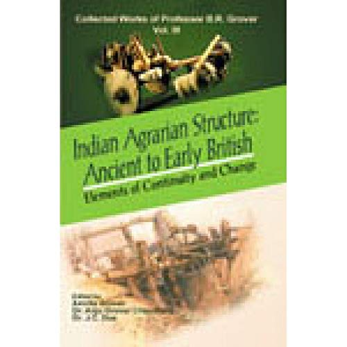 Indian Agrarian Structure: Ancient to Early British: Vol. 3: Elements of Continuity and Change: Collected Works of Professor B.R. Grover: Ancient to ... Collected Works of Professor B.R. Grover)