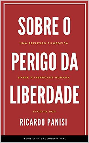 SOBRE O PERIGO DA LIBERDADE: Uma Reflexão Filosófica Sobre a Liberdade Humana (SÉRIE ÉTICA E SOCIOLOGIA REAL Livro 4)